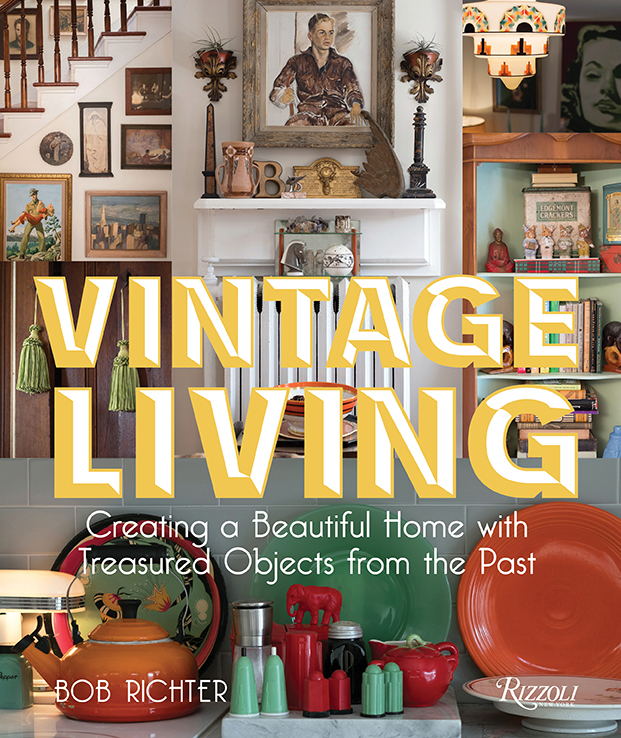 Vintage Living, Creating a Beautiful Home with Treasured Objects from the Past by Bob Richter published by Rizzoli.