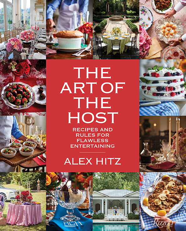 © The Art of the Host: Recipes and Rules for Flawless Entertaining by Alex Hitz, Rizzoli New York, 2019. Photographs  © Iain Bagwell.